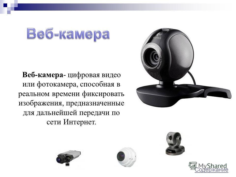 Веб-камера- цифровая видео или фотокамера, способная в реальном времени фиксировать изображения, предназначенные для дальнейшей передачи по сети Интернет. Содержание Содержание.
