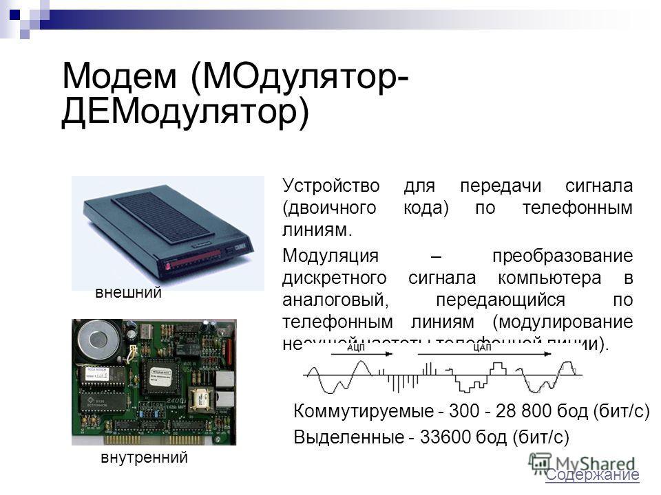 Модем (МОдулятор- ДЕМодулятор) Устройство для передачи сигнала (двоичного кода) по телефонным линиям. Модуляция – преобразование дискретного сигнала компьютера в аналоговый, передающийся по телефонным линиям (модулирование несущей частоты телефонной