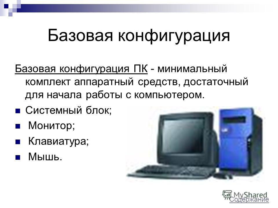 Базовая конфигурация Базовая конфигурация ПК - минимальный комплект аппаратный средств, достаточный для начала работы с компьютером. Системный блок; Монитор; Клавиатура; Мышь. Содержание Содержание.