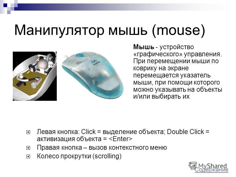 Манипулятор мышь (mouse) Левая кнопка: Click = выделение объекта; Double Click = активизация объекта = Правая кнопка – вызов контекстного меню Колесо прокрутки (scrolling) Мышь - устройство «графического» управления. При перемещении мыши по коврику н