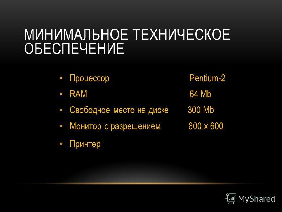 МИНИМАЛЬНОЕ ТЕХНИЧЕСКОЕ ОБЕСПЕЧЕНИЕ Процессор Pentium-2 RAM 64 Mb Свободное место на диске 300 Mb Монитор с разрешением 800 х 600 Принтер