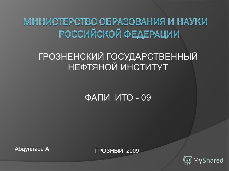 ГРОЗНЕНСКИЙ ГОСУДАРСТВЕННЫЙ НЕФТЯНОЙ ИНСТИТУТ ФАПИ ИТО - 09 ГРОЗНЫЙ 2009 Абдуллаев А