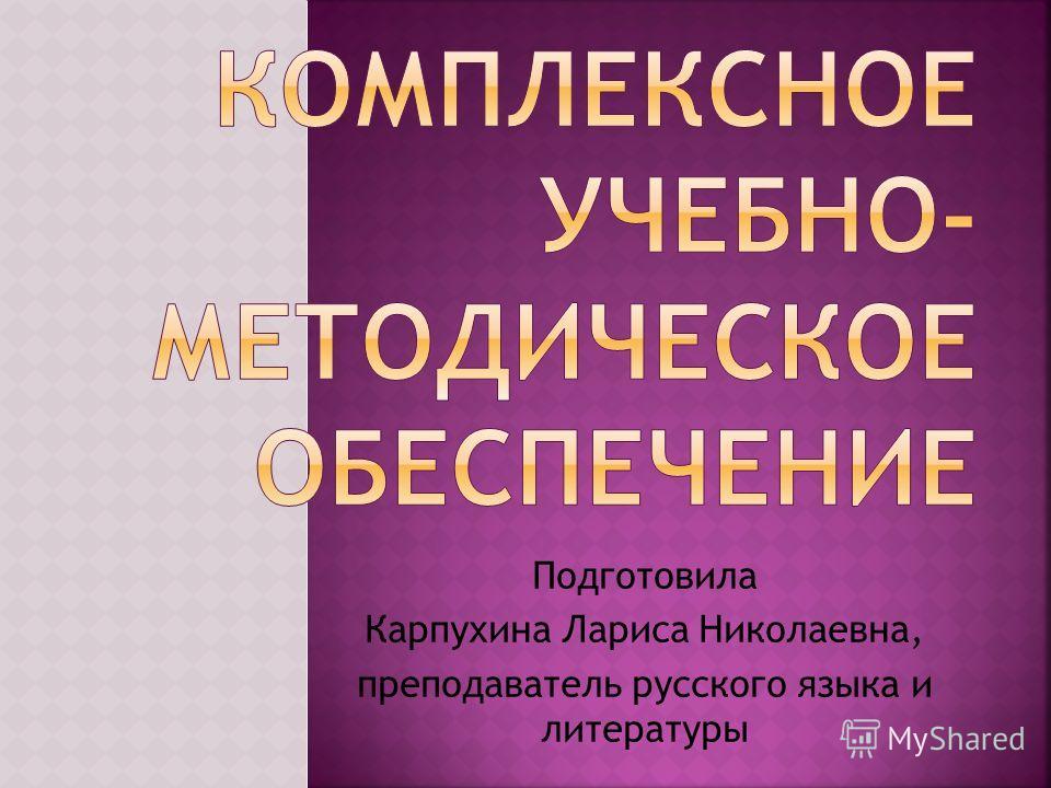 Подготовила Карпухина Лариса Николаевна, преподаватель русского языка и литературы