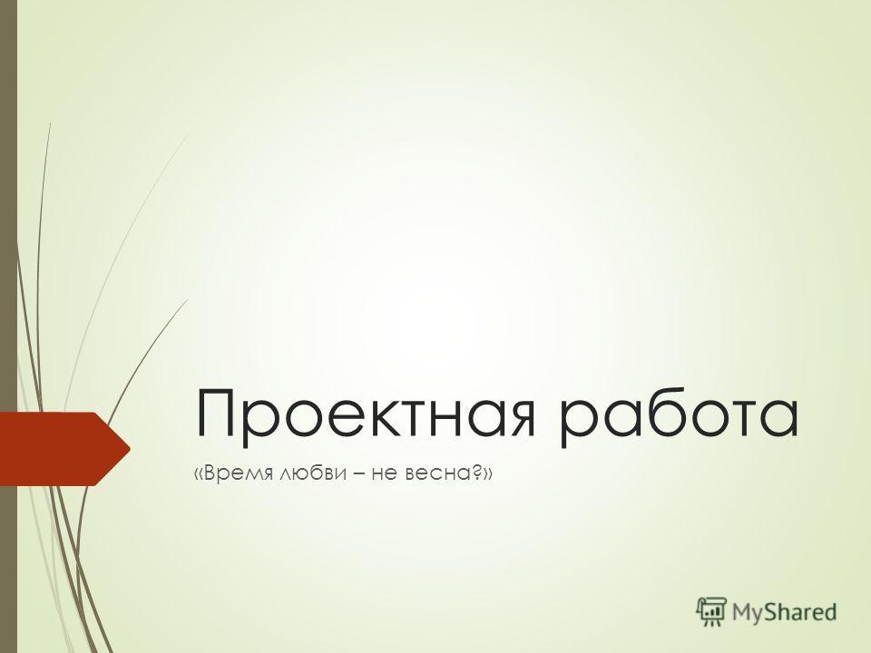 Проектная работа «Время любви – не весна?»