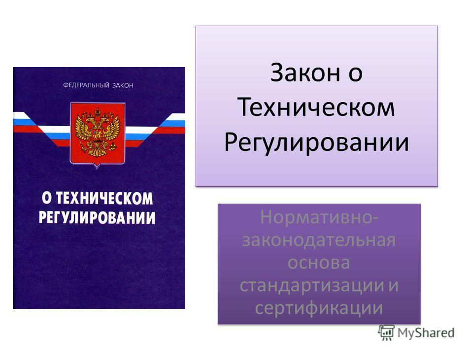 Закон о Техническом Регулировании Нормативно- законодательная основа стандартизации и сертификации
