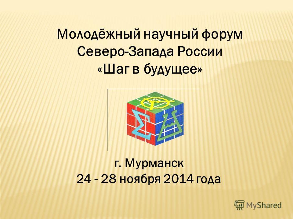 Молодёжный научный форум Северо-Запада России «Шаг в будущее» г. Мурманск 24 - 28 ноября 2014 года