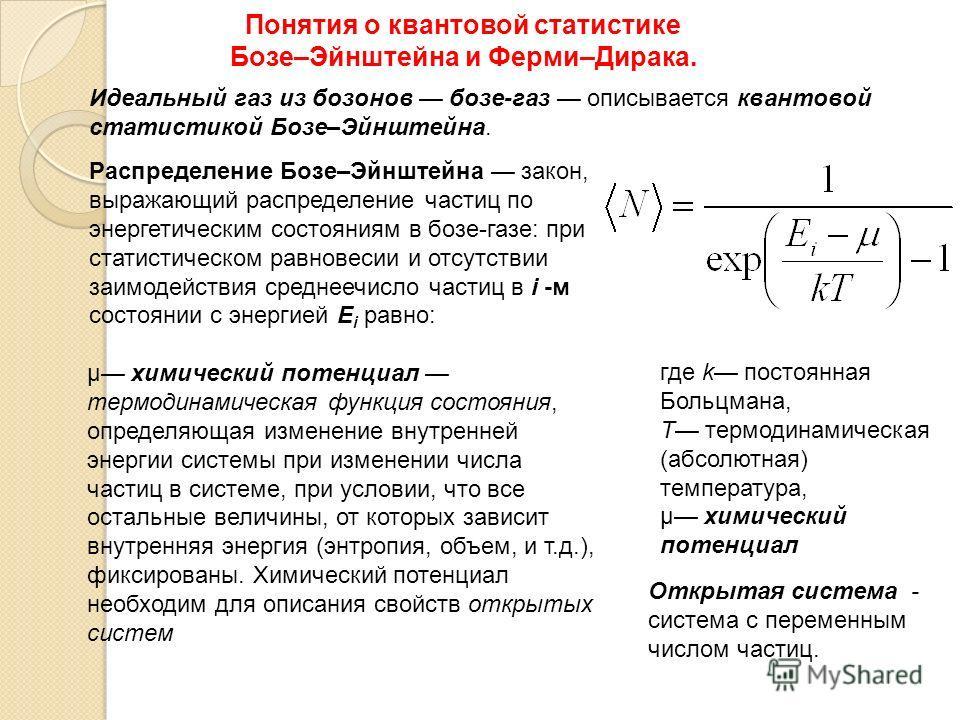 Понятия о квантовой статистике Бозе–Эйнштейна и Ферми–Дирака. Идеальный газ из бозонов бозе-газ описывается квантовой статистикой Бозе–Эйнштейна. Распределение Бозе–Эйнштейна закон, выражающий распределение частиц по энергетическим состояниям в бозе-