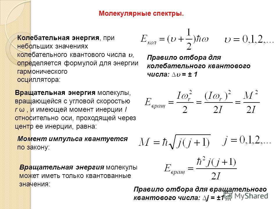 Молекулярные спектры. Колебательная энергия, при небольших значениях колебательного квантового числа, определяется формулой для энергии гармонического осциллятора: Правило отборадля колебательного квантового числа: = ± 1 Правило отбора для колебатель