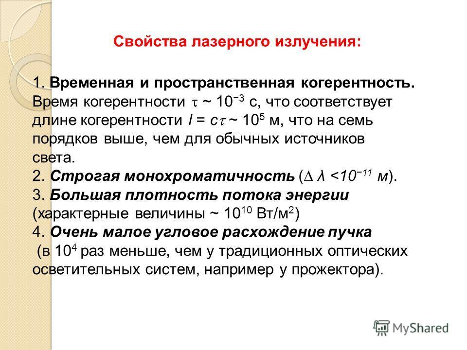 Свойства лазерного излучения: Временная и пространственная когерентность. 1. Временная и пространственная когерентность. Время когерентности ~ 10 3 с, что соответствует длине когерентности l = c ~ 10 5 м, что на семь порядков выше, чем для обычных ис