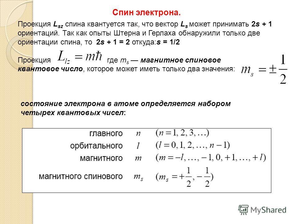 Проекция L sz спина квантуется так, что вектор L s может принимать 2s + 1 ориентаций. Так как опыты Штерна и Герлаха обнаружили только две ориентации спина, то 2s + 1 = 2 откуда:s = 1/2 Проекция где m s магнитное спиновое квантовое число, которое мож