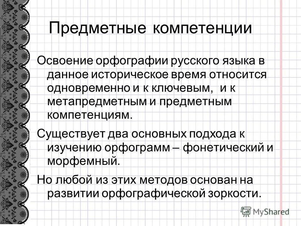 Предметные компетенции Освоение орфографии русского языка в данное историческое время относится одновременно и к ключевым, и к метапредметным и предметным компетенциям. Существует два основных подхода к изучению орфограмм – фонетический и морфемный.