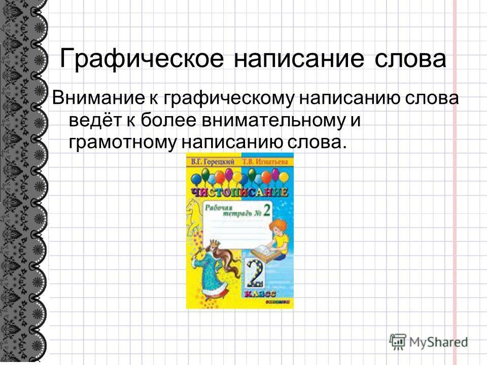 Графическое написание слова Внимание к графическому написанию слова ведёт к более внимательному и грамотному написанию слова.