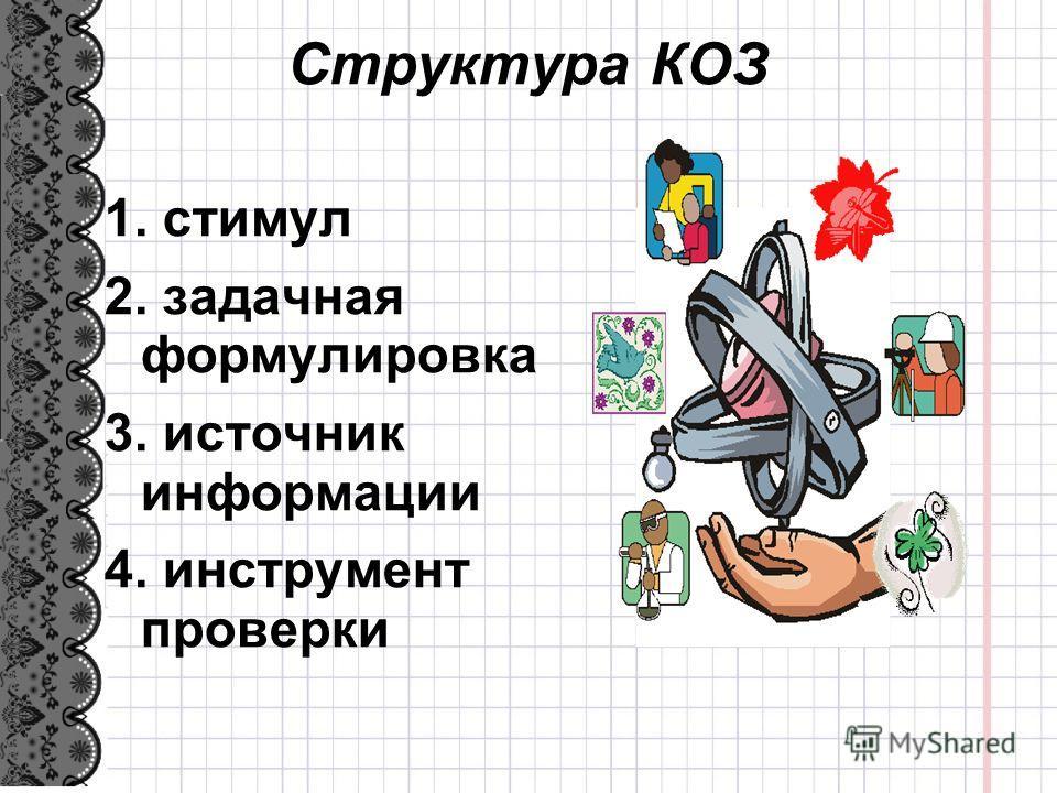 Структура КОЗ 1. стимул 2. задачная формулировка 3. источник информации 4. инструмент проверки