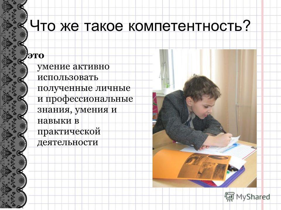 . Что же такое компетентность? это умение активно использовать полученные личные и профессиональные знания, умения и навыки в практической деятельности