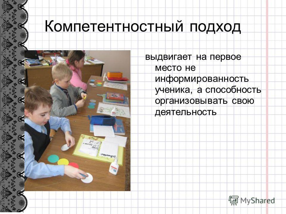Компетентностный подход выдвигает на первое место не информированность ученика, а способность организовывать свою деятельность