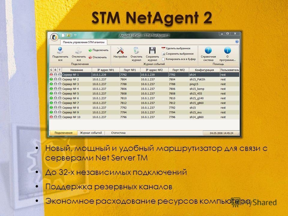 STM NetAgent 2 Новый, мощный и удобный маршрутизатор для связи с серверами Net Server TM До 32-х независимых подключений Поддержка резервных каналов Экономное расходование ресурсов компьютера