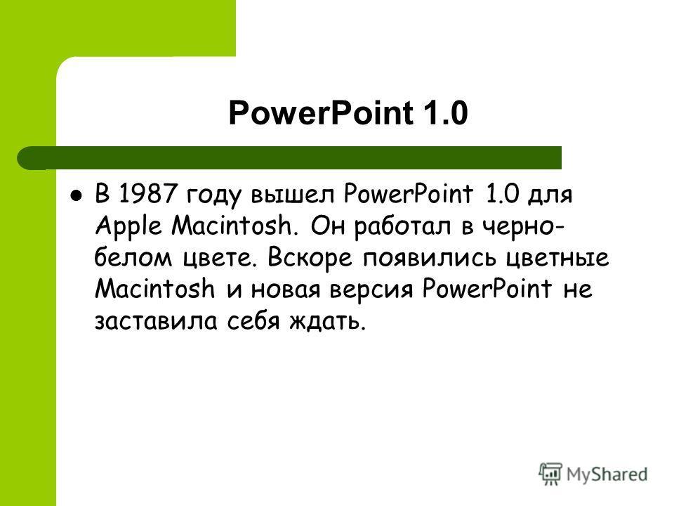 PowerPoint 1.0 В 1987 году вышел PowerPoint 1.0 для Apple Macintosh. Он работал в черно- белом цвете. Вскоре появились цветные Macintosh и новая версия PowerPoint не заставила себя ждать.