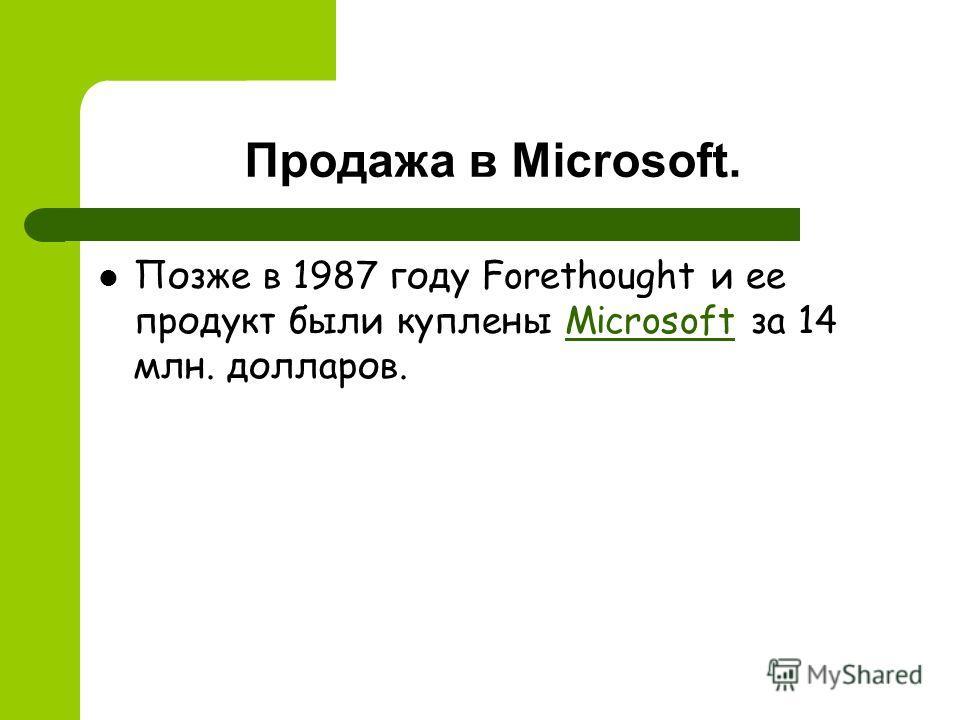 Продажа в Microsoft. Позже в 1987 году Forethought и ее продукт были куплены Microsoft за 14 млн. долларов.Microsoft