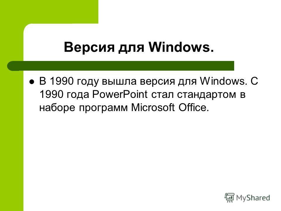 Версия для Windows. В 1990 году вышла версия для Windows. C 1990 года PowerPoint стал стандартом в наборе программ Microsoft Office.