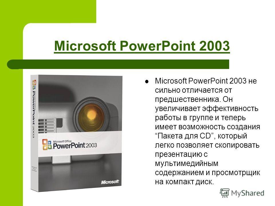 Microsoft PowerPoint 2003 Microsoft PowerPoint 2003 не сильно отличается от предшественника. Он увеличивает эффективность работы в группе и теперь имеет возможность создания Пакета для CD, который легко позволяет скопировать презентацию с мультимедий