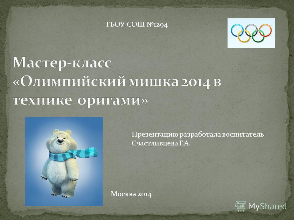 ГБОУ СОШ 1294 Презентацию разработала воспитатель Счастливцева Г.А. Москва 2014