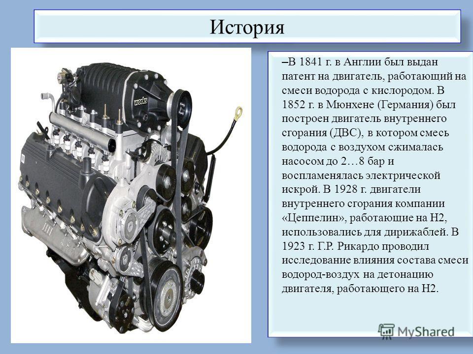 История – В 1841 г. в Англии был выдан патент на двигатель, работающий на смеси водорода с кислородом. В 1852 г. в Мюнхене (Германия) был построен двигатель внутреннего сгорания (ДВС), в котором смесь водорода с воздухом сжималась насосом до 2…8 бар