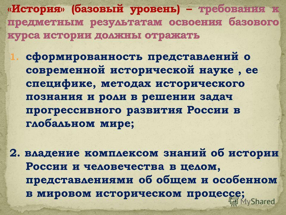 1. сформированность представлений о современной исторической науке, ее специфике, методах исторического познания и роли в решении задач прогрессивного развития России в глобальном мире; 2. владение комплексом знаний об истории России и человечества в