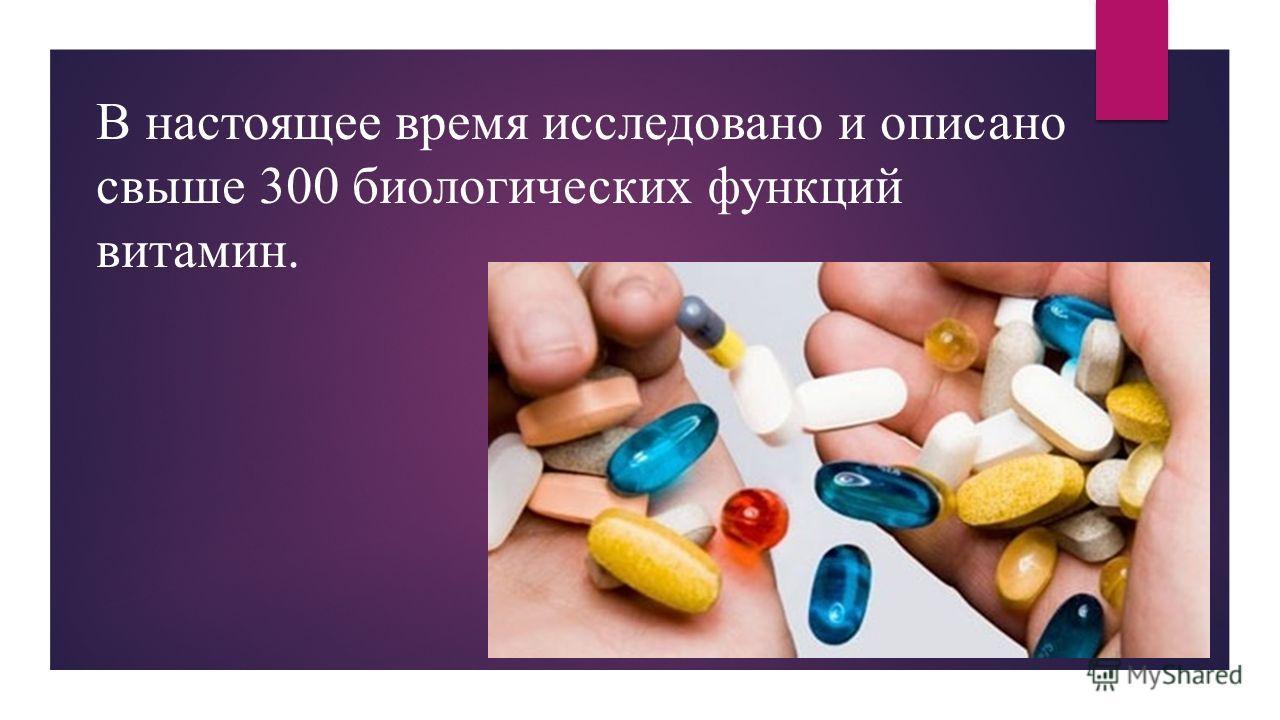 В настоящее время исследовано и описано свыше 300 биологических функций витамин.