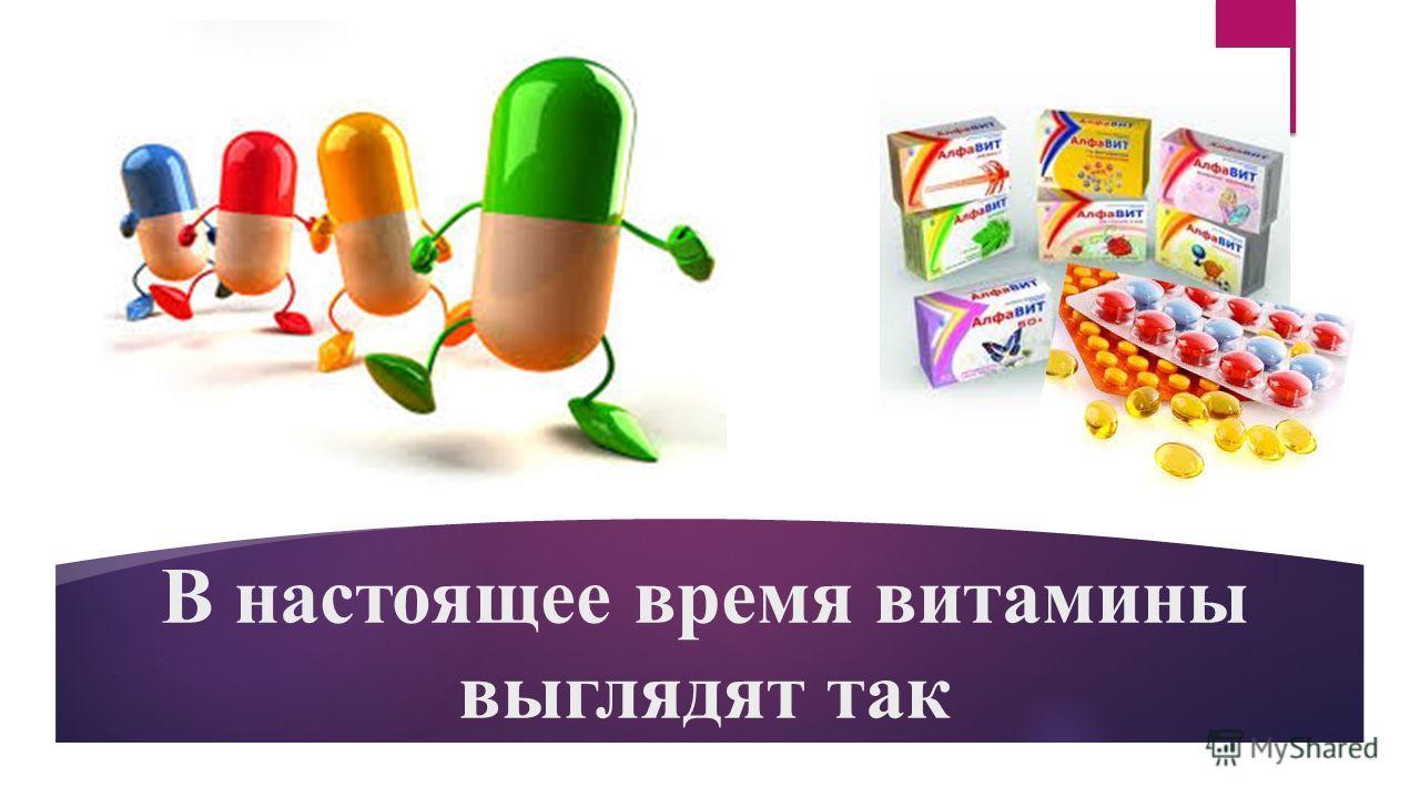 В настоящее время витамины выглядят так