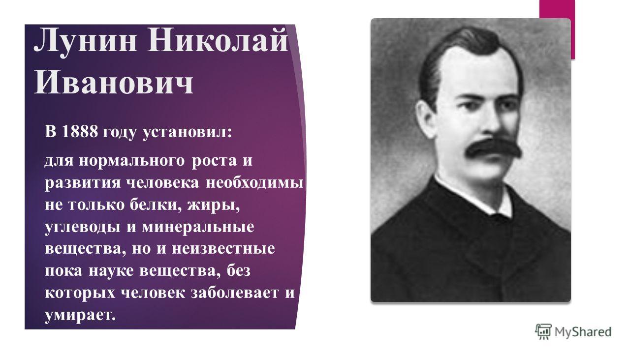 Лунин Николай Иванович В 1888 году установил: для нормального роста и развития человека необходимы не только белки, жиры, углеводы и минеральные вещества, но и неизвестные пока науке вещества, без которых человек заболевает и умирает.