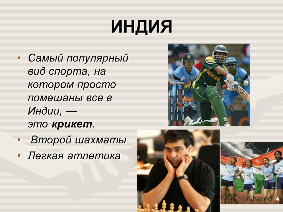 ИНДИЯ Самый популярный вид спорта, на котором просто помешаны все в Индии, это крикет.Самый популярный вид спорта, на котором просто помешаны все в Индии, это крикет. Второй шахматы Второй шахматы Легкая атлетика Легкая атлетика