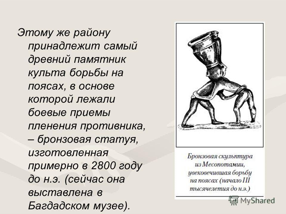 Этому же району принадлежит самый древний памятник культа борьбы на поясах, в основе которой лежали боевые приемы пленения противника, – бронзовая статуя, изготовленная примерно в 2800 году до н.э. (сейчас она выставлена в Багдадском музее).