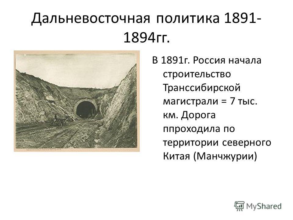 Дальневосточная политика 1891- 1894 гг. В 1891 г. Россия начала строительство Транссибирской магистрали = 7 тыс. км. Дорога ппроходила по территории северного Китая (Манчжурии)