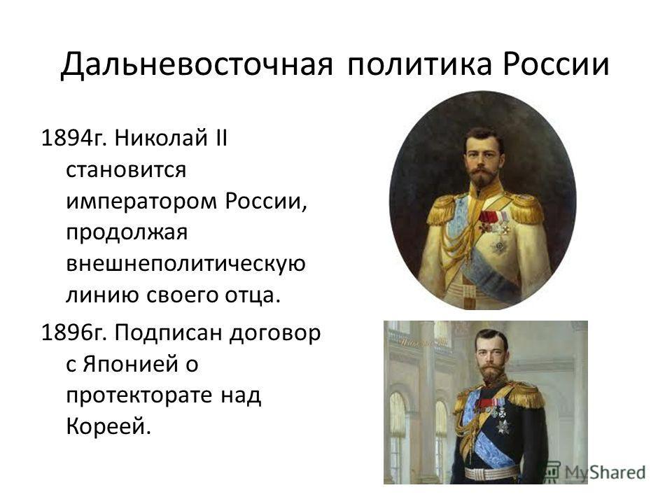Дальневосточная политика России 1894 г. Николай II становится императором России, продолжая внешнеполитическую линию своего отца. 1896 г. Подписан договор с Японией о протекторате над Кореей.