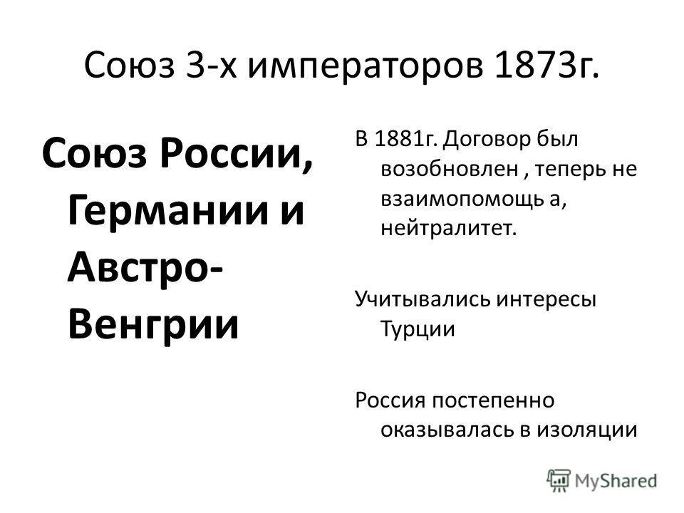 Союз 3-х императоров 1873 г. Союз России, Германии и Австро- Венгрии В 1881 г. Договор был возобновлен, теперь не взаимопомощь а, нейтралитет. Учитывались интересы Турции Россия постепенно оказывалась в изоляции