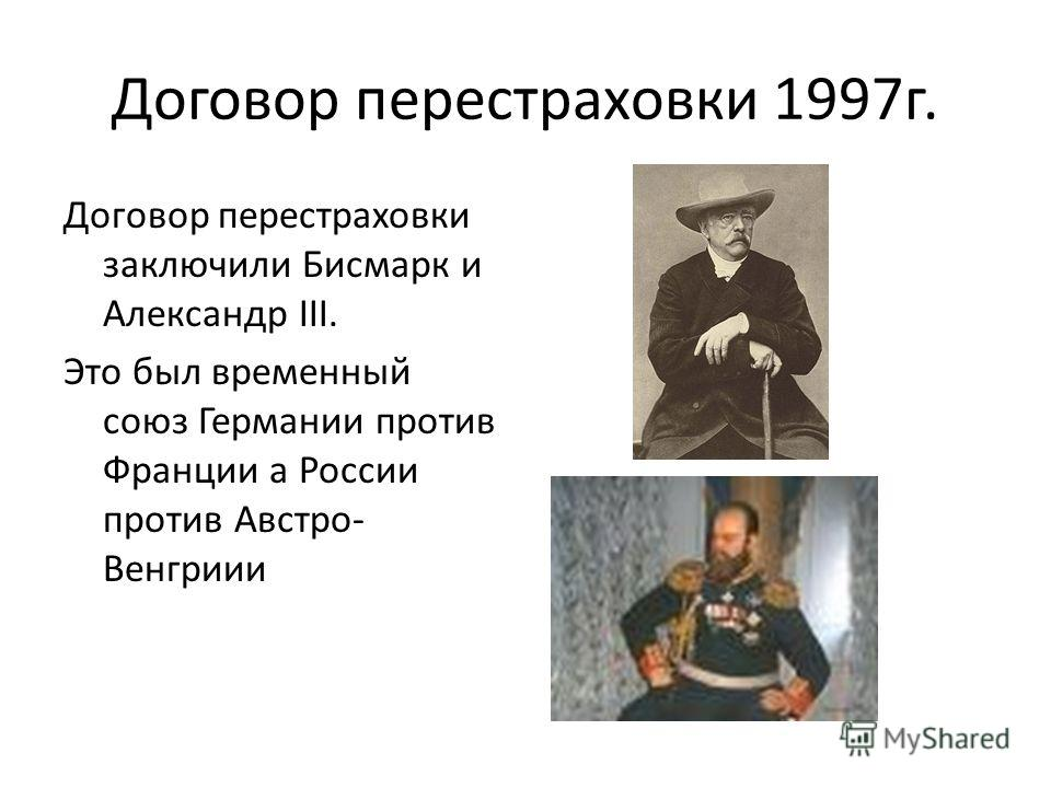Договор перестраховки 1997 г. Договор перестраховки заключили Бисмарк и Александр III. Это был временный союз Германии против Франции а России против Австро- Венгриии