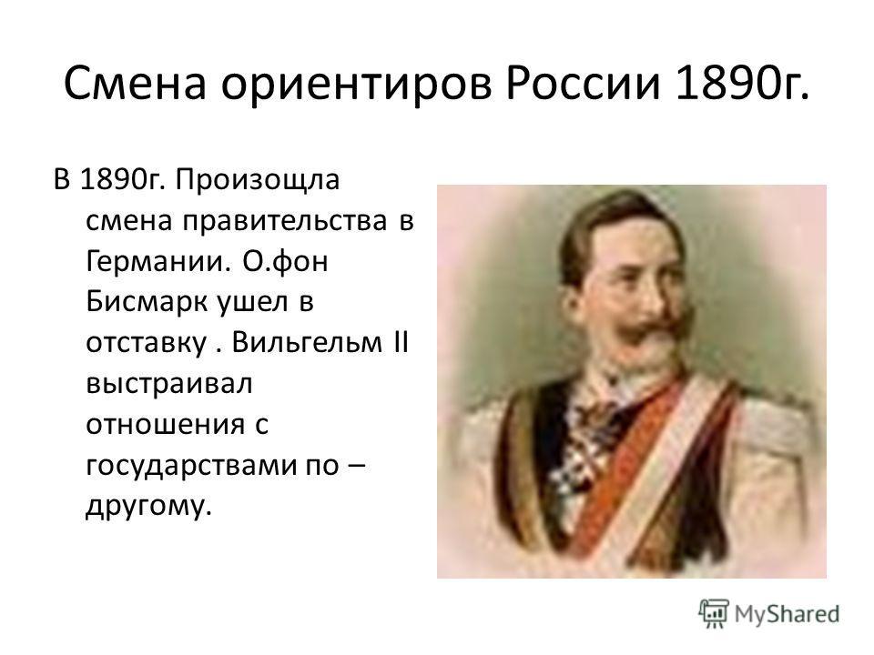 Смена ориентиров России 1890 г. В 1890 г. Произощла смена правительства в Германии. О.фон Бисмарк ушел в отставку. Вильгельм II выстраивал отношения с государствами по – другому.