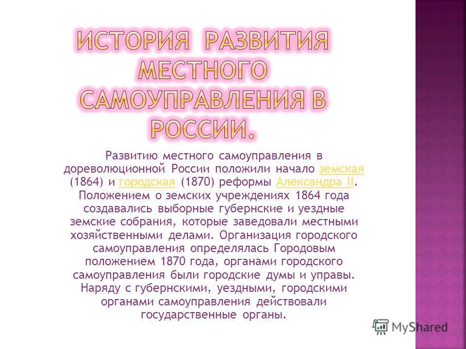 Развитию местного самоуправления в дореволюционной России положили начало земская (1864) и городская (1870) реформы Александра II. Положением о земских учреждениях 1864 года создавались выборные губернские и уездные земские собрания, которые заведова