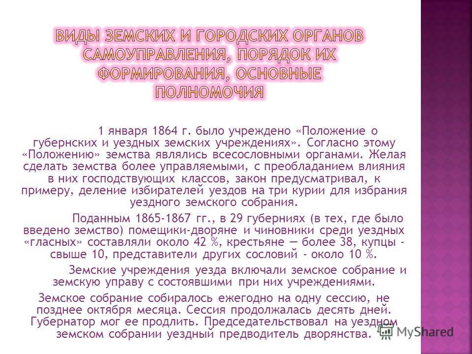 1 января 1864 г. было учреждено «Положение о губернских и уездных земских учреждениях». Согласно этому «Положению» земства являлись всесословными органами. Желая сделать земства более управляемыми, с преобладанием влияния в них господствующих классов