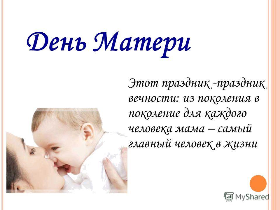 День Матери. Этот праздник -праздник вечности: из поколения в поколение для каждого человека мама – самый главный человек в жизни.