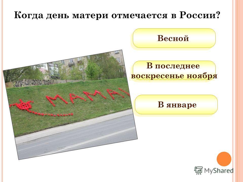 В январе Весной В последнее воскресенье ноября В последнее воскресенье ноября Когда день матери отмечается в России?