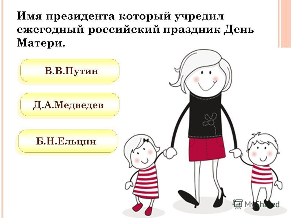 В.В.Путин Д.А.Медведев Б.Н.Ельцин Имя президента который учредил ежегодный российский праздник День Матери.