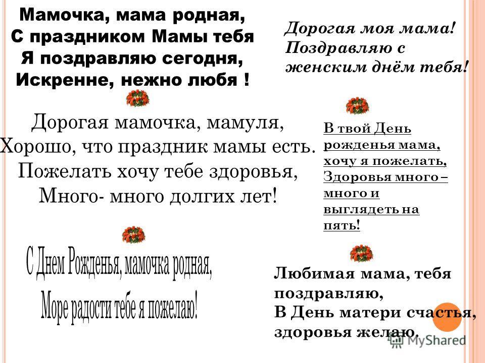 Любимая мама, тебя поздравляю, В День матери счастья, здоровья желаю. В твой День рожденья мама, хочу я пожелать, Здоровья много – много и выглядеть на пять! Дорогая моя мама! Поздравляю с женским днём тебя!