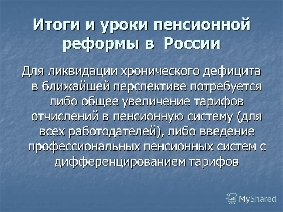 Итоги и уроки пенсионной реформы в России Для ликвидации хронического дефицита в ближайшей перспективе потребуется либо общее увеличение тарифов отчислений в пенсионную систему (для всех работодателей), либо введение профессиональных пенсионных систе