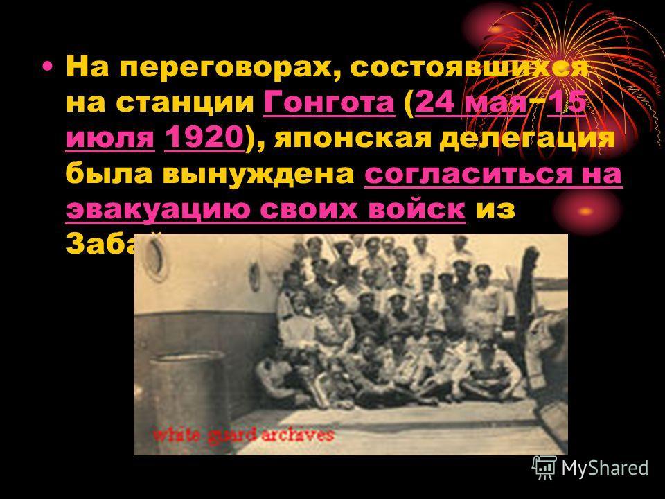 На переговорах, состоявшихся на станции Гонгота (24 мая15 июля 1920), японская делегация была вынуждена согласиться на эвакуацию своих войск из ЗабайкальяГонгота24 мая15 июля1920согласиться на эвакуацию своих войск