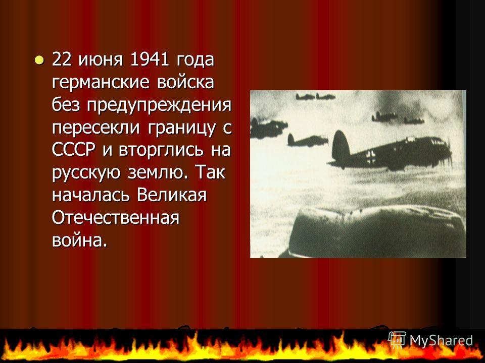 22 июня 1941 года германские войска без предупреждения пересекли границу с СССР и вторглись на русскую землю. Так началась Великая Отечественная война. 22 июня 1941 года германские войска без предупреждения пересекли границу с СССР и вторглись на рус