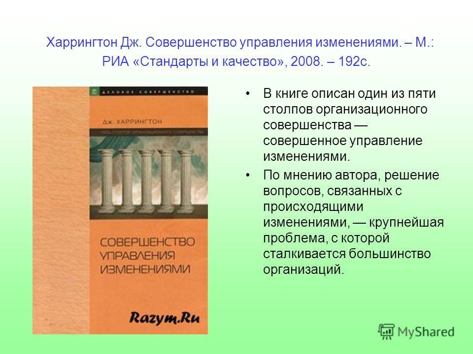 Харрингтон Дж. Совершенство управления изменениями. – М.: РИА «Стандарты и качество», 2008. – 192 с. В книге описан один из пяти столпов организационного совершенства совершенное управление изменениями. По мнению автора, решение вопросов, связанных с