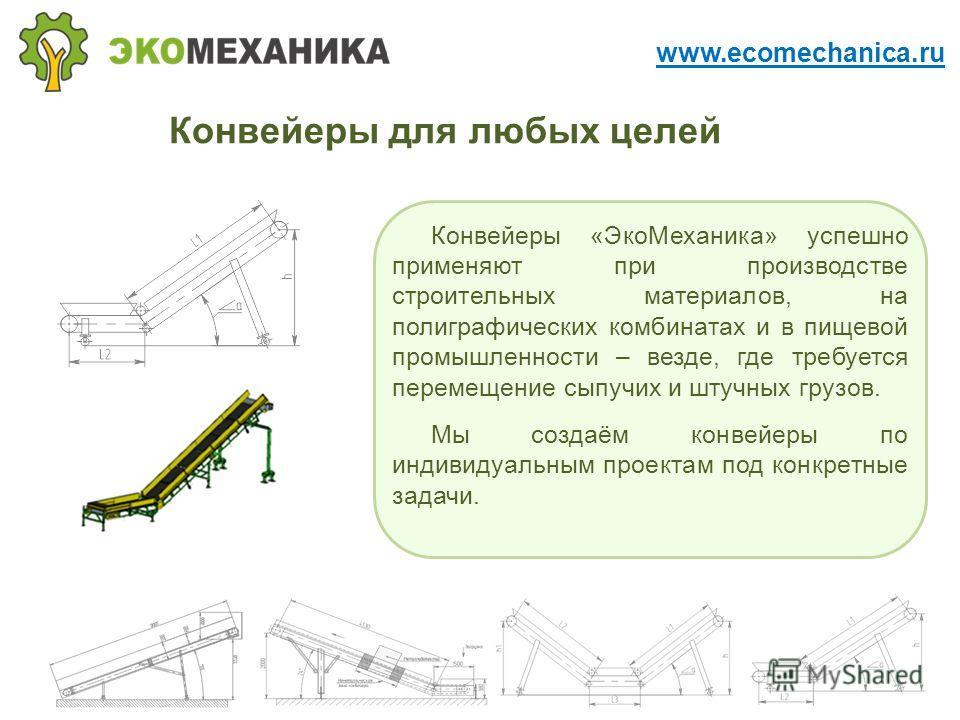 Конвейеры для любых целей Конвейеры «Эко Механика» успешно применяют при производстве строительных материалов, на полиграфических комбинатах и в пищевой промышленности – везде, где требуется перемещение сыпучих и штучных грузов. Мы создаём конвейеры