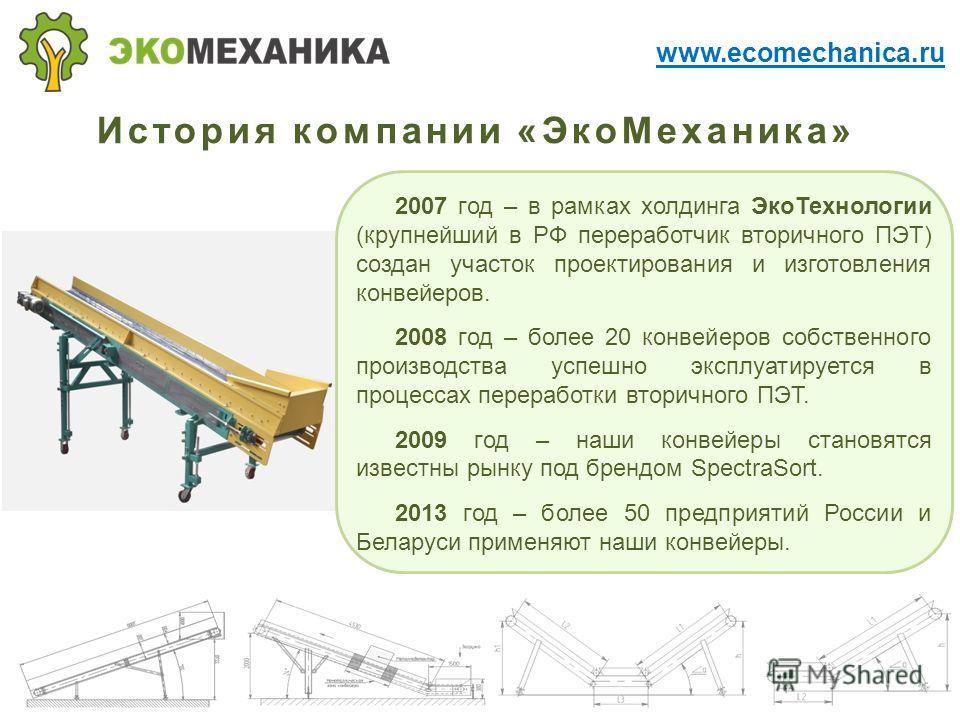 История компании «Эко Механика» 2007 год – в рамках холдинга Эко Технологии (крупнейший в РФ переработчик вторичного ПЭТ) создан участок проектирования и изготовления конвейеров. 2008 год – более 20 конвейеров собственного производства успешно эксплу