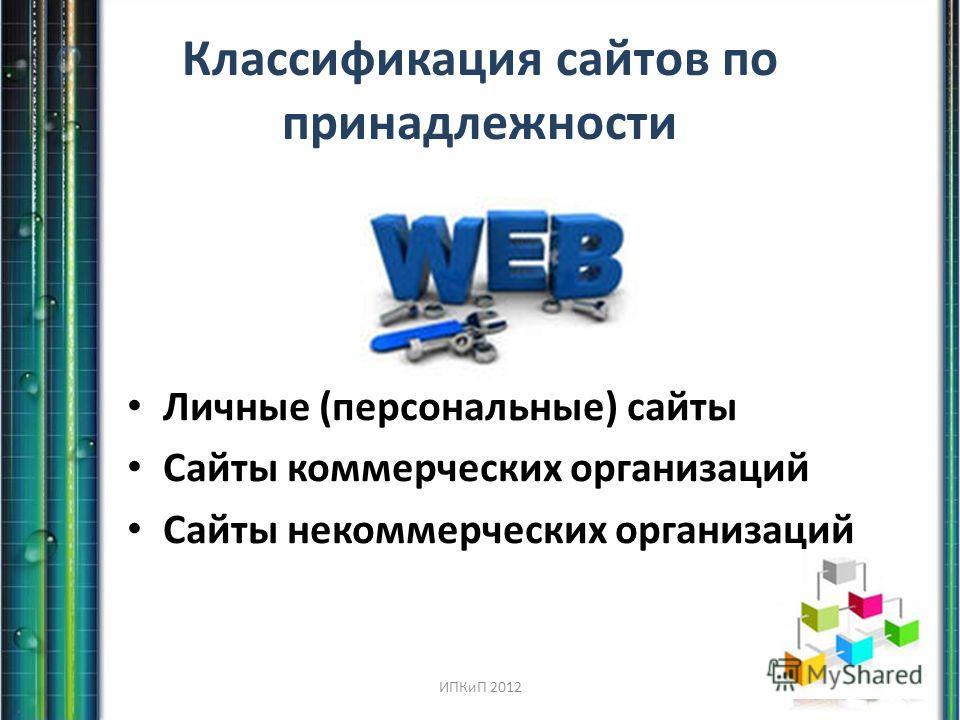 Классификация сайтов по принадлежности Личные (персональные) сайты Сайты коммерческих организаций Сайты некоммерческих организаций ИПКиП 2012